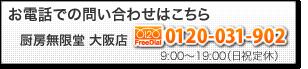お電話での問い合わせはこちら 厨房無限堂 大阪店 FreeDial 0120-031-902  9:00~19:00(日祝定休)